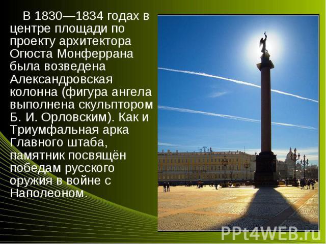 В 1830—1834 годах в центре площади по проекту архитектора Огюста Монферрана была возведена Александровская колонна (фигура ангела выполнена скульптором Б.И.Орловским). Как и Триумфальная арка Главного штаба, памятник посвящён победам рус…