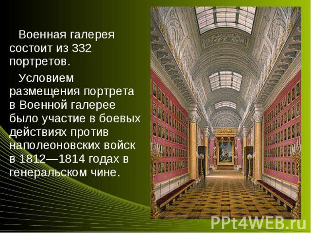Военная галерея состоит из 332 портретов.Военная галерея состоит из 332 портретов.Условием размещения портрета в Военной галерее было участие в боевых действиях против наполеоновских войск в 1812—1814 годах в генеральском чине.