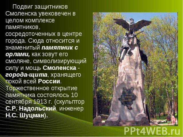 Подвиг защитников Смоленска увековечен в целом комплексе памятников, сосредоточенных в центре города. Сюда относится и знаменитый памятник с орлами, как зовут его смоляне, символизирующий силу и мощь Смоленска - города-щита, хранящего покой всей Рос…
