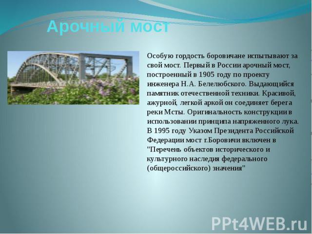 Арочный мостОсобую гордость боровичане испытывают за свой мост. Первый в России арочный мост, построенный в 1905 году по проекту инженера Н.А. Белелюбского. Выдающийся памятник отечественной техники. Красивой, ажурной, легкой аркой он соединяет бере…