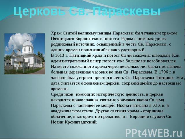 Церковь Св. ПараскевыХрам Святой великомученицы Параскевы был главным храмом Пятницкого Боровичского погоста. Рядом с ним находился родниковый источник, освященный в честь Св. Параскевы, с давних времен почитавшийся как чудотворный.В 1613 г. Пятницк…