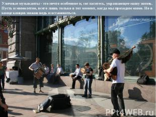 Уличные музыканты - это нечто особенное и, согласитесь, украшающее нашу жизнь. П