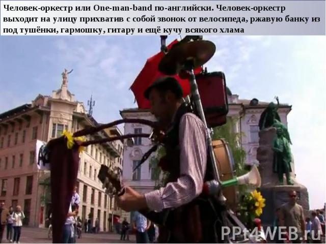 Человек-оркестр или One-man-band по-английски. Человек-оркестр выходит на улицу прихватив с собой звонок от велосипеда, ржавую банку из под тушёнки, гармошку, гитару и ещё кучу всякого хлама