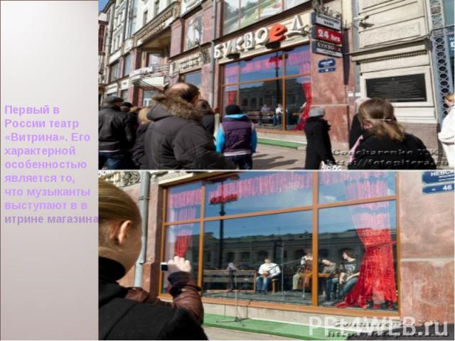 Первый в России театр «Витрина». Его характерной особенностью является то, что музыканты выступают в витринемагазина, оформленной под сценическую площадку с софитами, бархатным занавесом и т.п. А звук через акустические колонки транслируется на улицу.