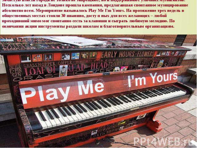 Зачастую власти города не только не запрещают, но и поддерживают уличных музыкантов. Несколько лет назад в Лондоне прошла кампания, предлагавшая спонтанное музицирование абсолютно всем. Мероприятие называлось Play Me I'm Yours. На протяжение трех не…