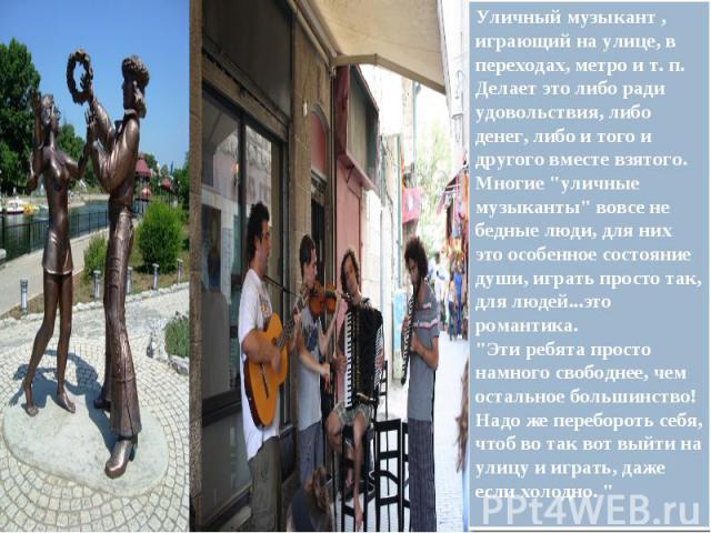 Уличный музыкант, играющий на улице, в переходах, метро ит.п. Делает это либо ради удовольствия, либо денег, либо и того и другого вместе взятого.Многие