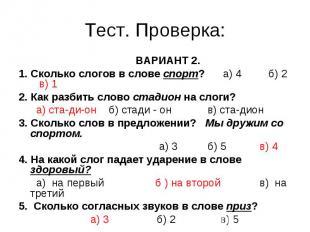 Тест. Проверка: ВАРИАНТ 2.1. Сколько слогов в слове спорт? а) 4 б) 2 в) 12. Как
