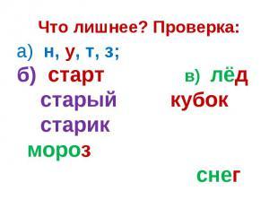 Что лишнее? Проверка:а) н, у, т, з; б) старт в) лёд старый кубок старик мороз сн
