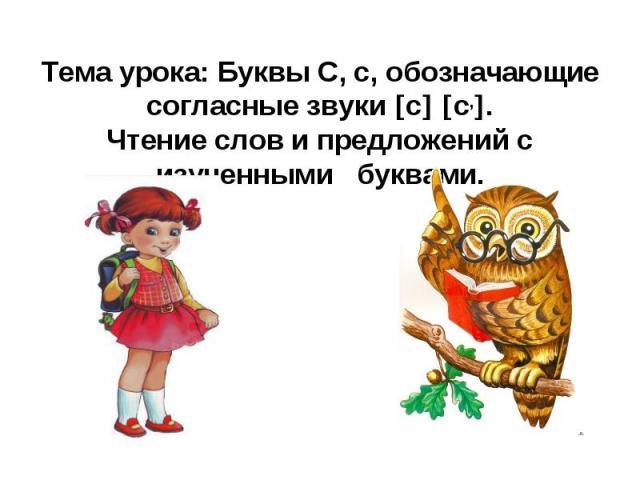 Тема урока: Буквы С, с, обозначающие согласные звуки с с,.Чтение слов и предложений с изученными буквами.