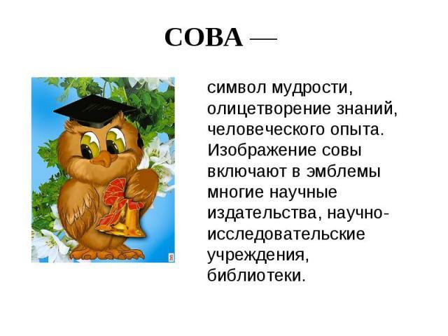 СОВА — символ мудрости, олицетворение знаний, человеческого опыта. Изображение совы включают в эмблемы многие научные издательства, научно-исследовательские учреждения, библиотеки.