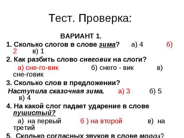 Тест. Проверка: ВАРИАНТ 1.1. Сколько слогов в слове зима? а) 4 б) 2 в) 12. Как разбить слово снеговик на слоги? а) сне-го-вик б) снего - вик в) сне-говик3. Сколько слов в предложении? Наступила сказочная зима. а) 3 б) 5 в) 44. На какой слог падает у…