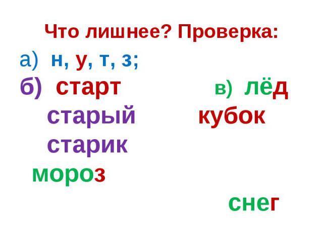 Что лишнее? Проверка:а) н, у, т, з; б) старт в) лёд старый кубок старик мороз снег