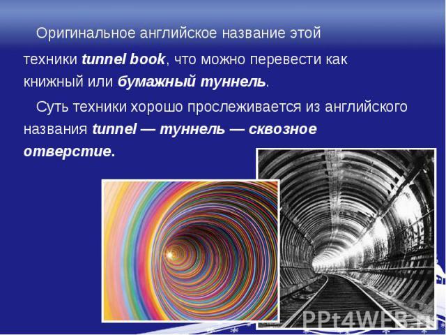 Оригинальное английское название этойтехникиtunnel book, что можно перевести как книжный илибумажный туннель. Суть техники хорошо прослеживается из английского названияtunnel—туннель—сквозное отверстие.