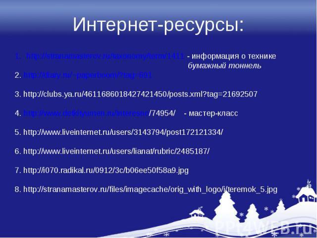 Интернет-ресурсы:http://stranamasterov.ru/taxonomy/term/1411 - информация о технике бумажный тоннель2. http://diary.ru/~paperboom/?tag=6913. http://clubs.ya.ru/4611686018427421450/posts.xml?tag=216925074. http://www.detkityumen.ru/interesno/74954/ -…