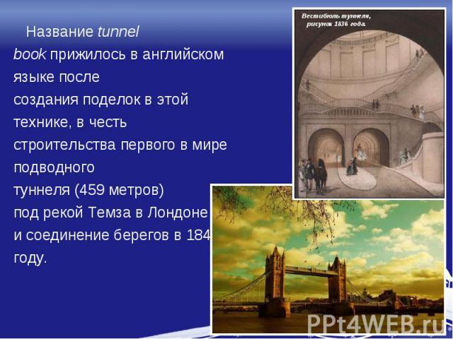 Названиеtunnel bookприжилось в английском языке после создания поделок в этой технике, в честь строительства первого в мире подводного туннеля (459 метров) под рекой Темза в Лондоне и соединение берегов в 1840 году.