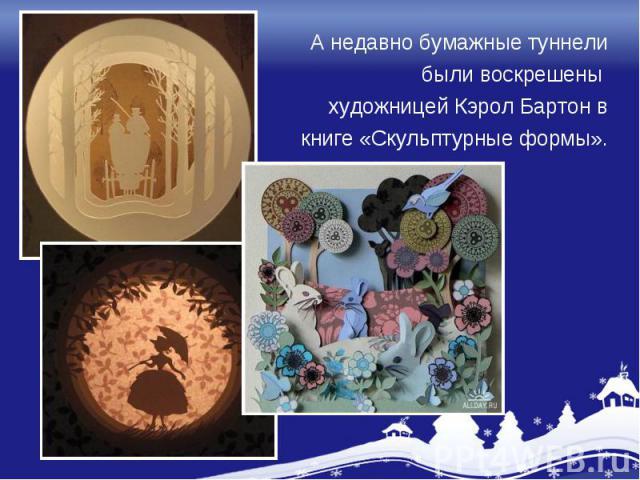 А недавно бумажные туннели были воскрешены художницей Кэрол Бартон в книге «Скульптурные формы».