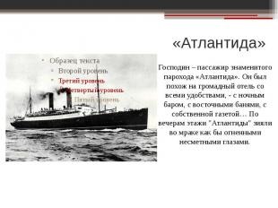 «Атлантида»Господин – пассажир знаменитого парохода «Атлантида». Он был похож на