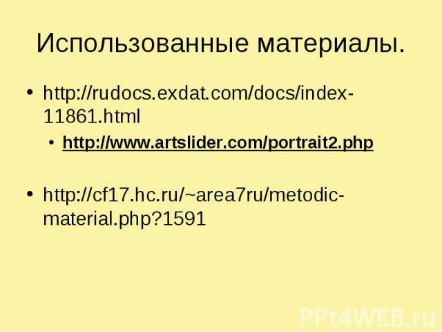 Использованные материалы.http://rudocs.exdat.com/docs/index-11861.htmlhttp://www.artslider.com/portrait2.php http://cf17.hc.ru/~area7ru/metodic-material.php?1591