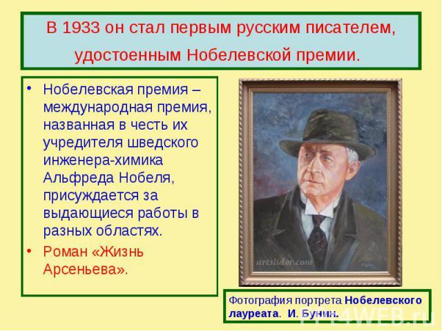 В 1933 он стал первым русским писателем, удостоенным Нобелевской премии. Нобелевская премия – международная премия, названная в честь их учредителя шведского инженера-химика Альфреда Нобеля, присуждается за выдающиеся работы в разных областях.Роман …