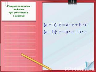 Распределительное свойство при умножении и делении(а + b)· с = а · с + b · с(а –