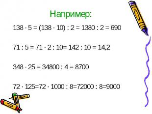 Например:138 · 5 = (138 · 10) : 2 = 1380 : 2 = 69071 : 5 = 71 · 2 : 10= 142 : 10