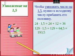 Умножение на 1,5Чтобы умножить число на 1,5, нужно к исходному числу прибавить е