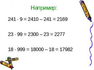 Например:241 · 9 = 2410 – 241 = 216923 ∙ 99 = 2300 – 23 = 227718 ∙ 999 = 18000 –