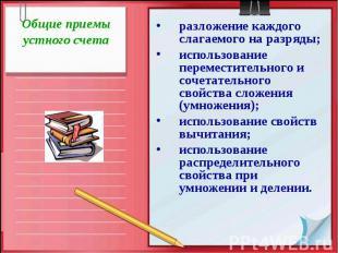 Общие приемы устного счетаразложение каждого слагаемого на разряды;использование