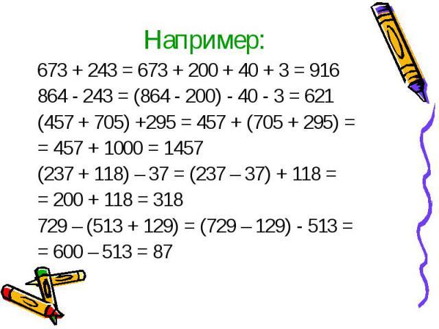 673 + 243 = 673 + 200 + 40 + 3 = 916 864 - 243 = (864 - 200) - 40 - 3 = 621 (457 + 705) +295 = 457 + (705 + 295) == 457 + 1000 = 1457(237 + 118) – 37 = (237 – 37) + 118 == 200 + 118 = 318729 – (513 + 129) = (729 – 129) - 513 == 600 – 513 = 87