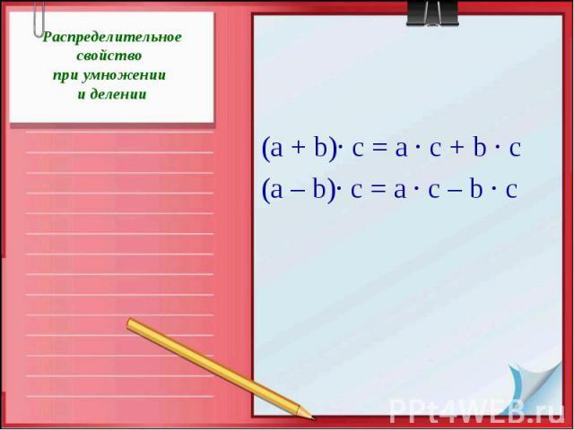 Распределительное свойство при умножении и делении(а + b)· с = а · с + b · с(а – b)· с = а · с – b · с