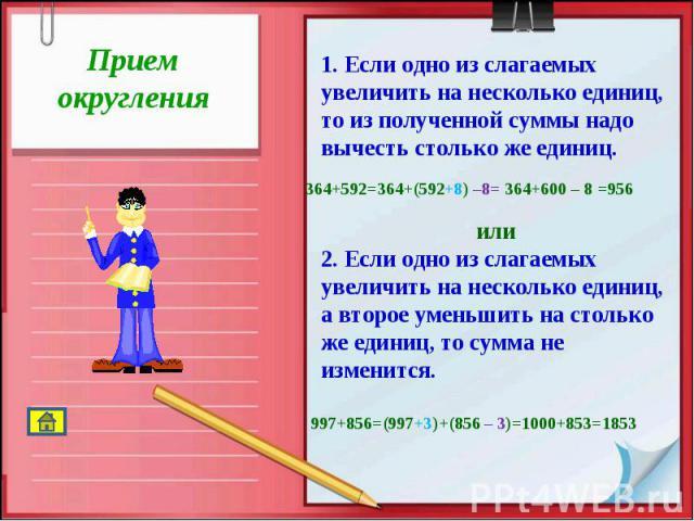 Прием округления1. Если одно из слагаемых увеличить на несколько единиц, то из полученной суммы надо вычесть столько же единиц. или2. Если одно из слагаемых увеличить на несколько единиц, а второе уменьшить на столько же единиц, то сумма не изменится.