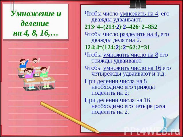 Умножение и деление на 4, 8, 16,…Чтобы число умножить на 4, его дважды удваивают. 213· 4=(213·2)·2=426· 2=852Чтобы число разделить на 4, его дважды делят на 2. 124:4=(124:2):2=62:2=31Чтобы умножить число на 8 его трижды удваивают.Чтобы умножить числ…
