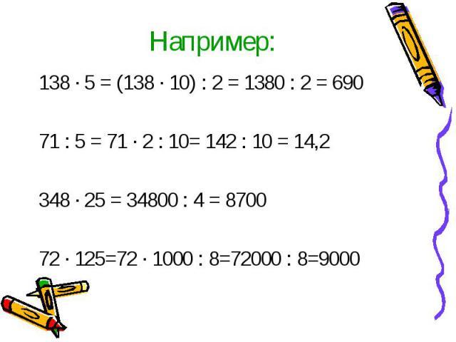 Например:138 · 5 = (138 · 10) : 2 = 1380 : 2 = 69071 : 5 = 71 · 2 : 10= 142 : 10 = 14,2348 · 25 = 34800 : 4 = 870072 · 125=72 · 1000 : 8=72000 : 8=9000