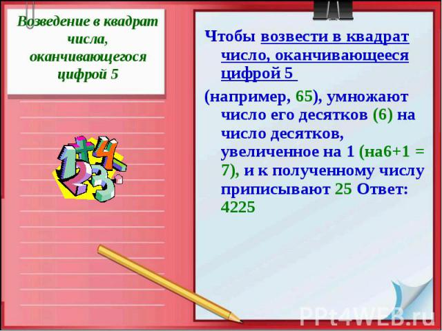 Возведение в квадрат числа, оканчивающегося цифрой 5Чтобы возвести в квадрат число, оканчивающееся цифрой 5 (например, 65), умножают число его десятков (6) на число десятков, увеличенное на 1 (на6+1 = 7), и к полученному числу приписывают 25 Ответ: 4225