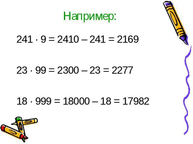 Например:241 · 9 = 2410 – 241 = 216923 ∙ 99 = 2300 – 23 = 227718 ∙ 999 = 18000 – 18 = 17982