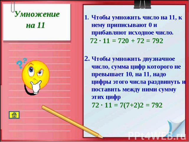 Умножение на 11 Чтобы умножить число на 11, к нему приписывают 0 и прибавляют исходное число. 72 · 11 = 720 + 72 = 7922. Чтобы умножить двузначное число, сумма цифр которого не превышает 10, на 11, надо цифры этого числа раздвинуть и поставить между…