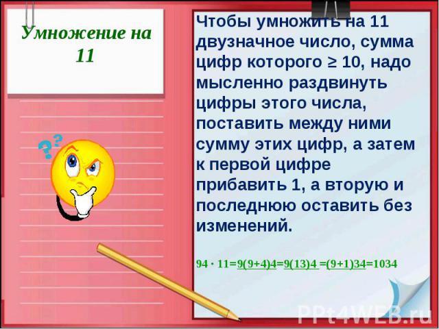 Умножение на 11Чтобы умножить на 11 двузначное число, сумма цифр которого ≥ 10, надо мысленно раздвинуть цифры этого числа, поставить между ними сумму этих цифр, а затем к первой цифре прибавить 1, а вторую и последнюю оставить без изменений.94 ∙ 11…
