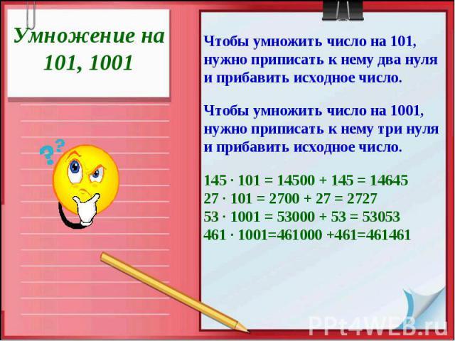 Умножение на 101, 1001Чтобы умножить число на 101, нужно приписать к нему два нуля и прибавить исходное число.Чтобы умножить число на 1001, нужно приписать к нему три нуля и прибавить исходное число.145 · 101 = 14500 + 145 = 1464527 · 101 = 2700 + 2…