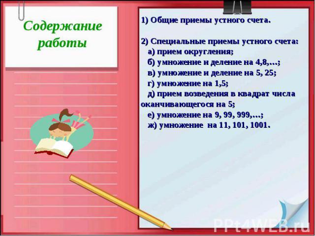 Содержаниеработы1) Общие приемы устного счета.2) Специальные приемы устного счета: а) прием округления; б) умножение и деление на 4,8,…; в) умножение и деление на 5, 25; г) умножение на 1,5; д) прием возведения в квадрат числа оканчивающегося на 5; …