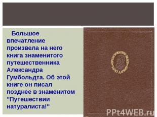 Большое впечатление произвела на него книга знаменитого путешественника Александ