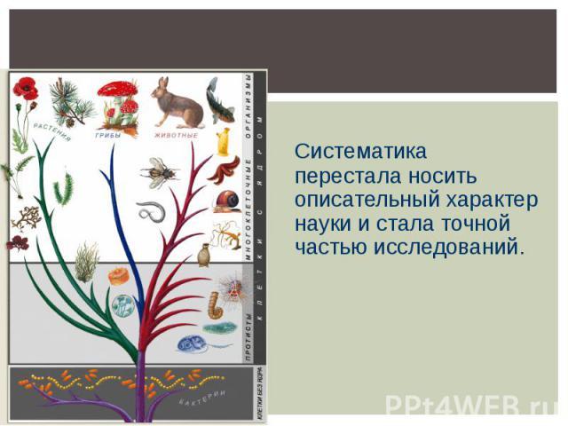 Систематика перестала носить описательный характер науки и стала точной частью исследований.