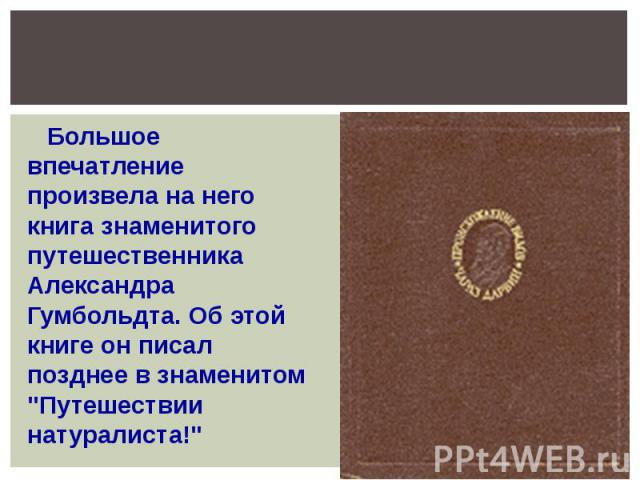 Большое впечатление произвела на него книга знаменитого путешественника Александра Гумбольдта. Об этой книге он писал позднее в знаменитом