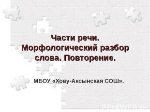Части речи. Морфологический разбор слова. Повторение. МБОУ «Хову-Аксынская СОШ».
