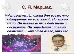 С. Я. Маршак.Человек нашёл слова для всего, что обнаружено во вселенной. Но этог