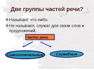Две группы частей речи?Называют что-либо.Не называют, служат для связи слов и пр