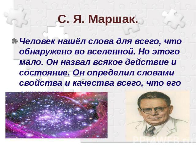 С. Я. Маршак.Человек нашёл слова для всего, что обнаружено во вселенной. Но этого мало. Он назвал всякое действие и состояние. Он определил словами свойства и качества всего, что его окружает.