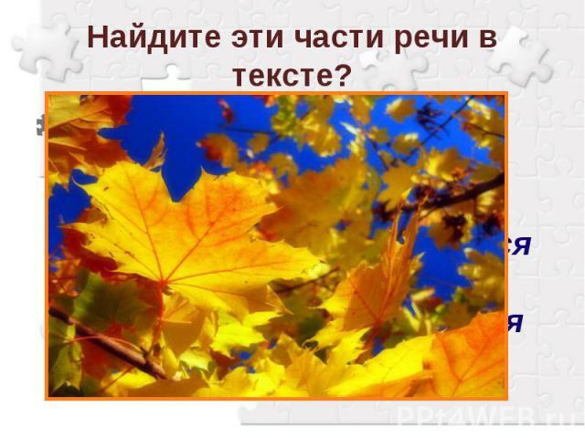 Найдите эти части речи в тексте? Зелень осенних деревьев переливается и горит желтизной и багрянцем. Душистый ветер путается в ветвях, с шелестом срывает последние листья и кружит в воздухе.