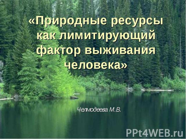 «Природные ресурсы как лимитирующий фактор выживания человека» Челмодеева М.В.