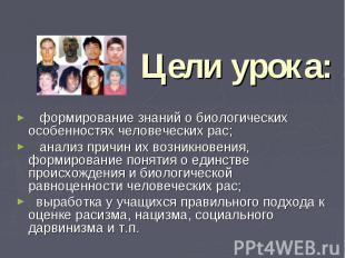 Цели урока: формирование знаний о биологических особенностях человеческих рас; а