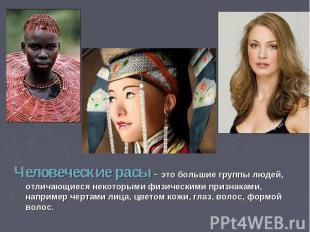 Человеческие расы - это большие группы людей, отличающиеся некоторыми физическим